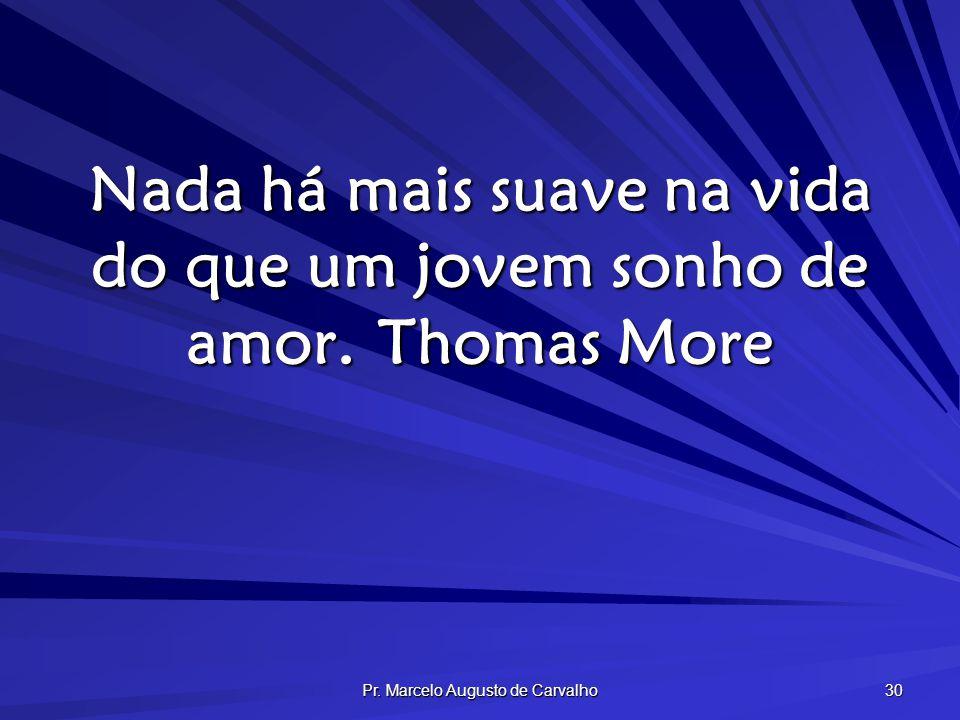 Pr. Marcelo Augusto de Carvalho 30 Nada há mais suave na vida do que um jovem sonho de amor.Thomas More