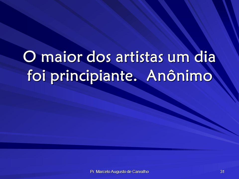 Pr. Marcelo Augusto de Carvalho 31 O maior dos artistas um dia foi principiante.Anônimo