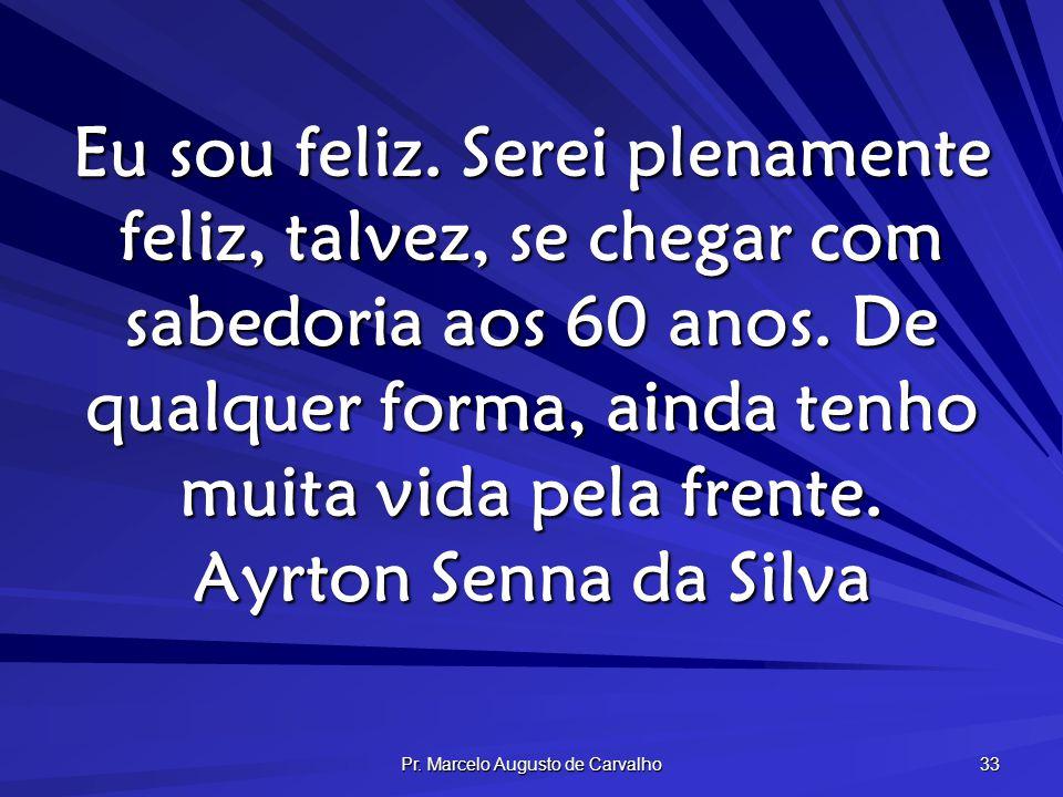 Pr. Marcelo Augusto de Carvalho 33 Eu sou feliz. Serei plenamente feliz, talvez, se chegar com sabedoria aos 60 anos. De qualquer forma, ainda tenho m