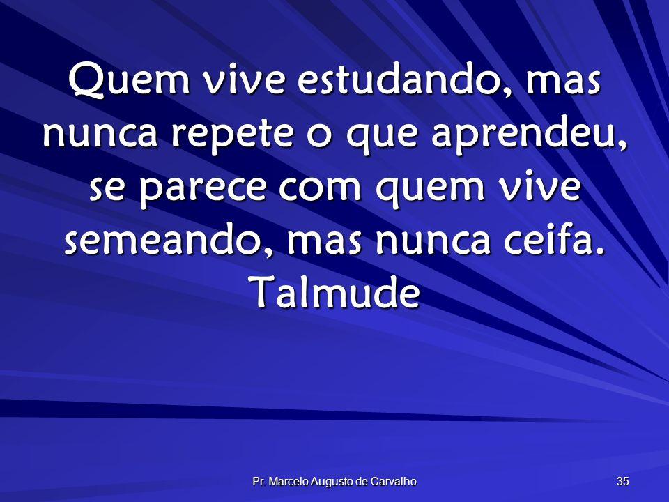 Pr. Marcelo Augusto de Carvalho 35 Quem vive estudando, mas nunca repete o que aprendeu, se parece com quem vive semeando, mas nunca ceifa. Talmude