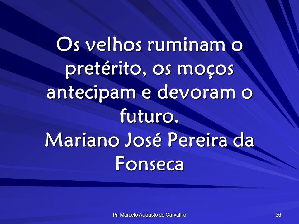 Pr. Marcelo Augusto de Carvalho 36 Os velhos ruminam o pretérito, os moços antecipam e devoram o futuro. Mariano José Pereira da Fonseca