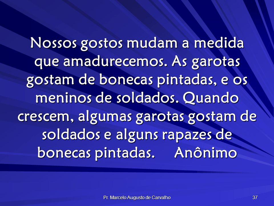 Pr. Marcelo Augusto de Carvalho 37 Nossos gostos mudam a medida que amadurecemos. As garotas gostam de bonecas pintadas, e os meninos de soldados. Qua