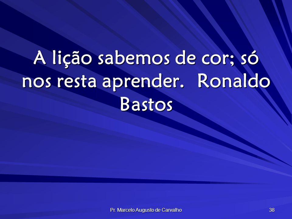 Pr. Marcelo Augusto de Carvalho 38 A lição sabemos de cor; só nos resta aprender.Ronaldo Bastos