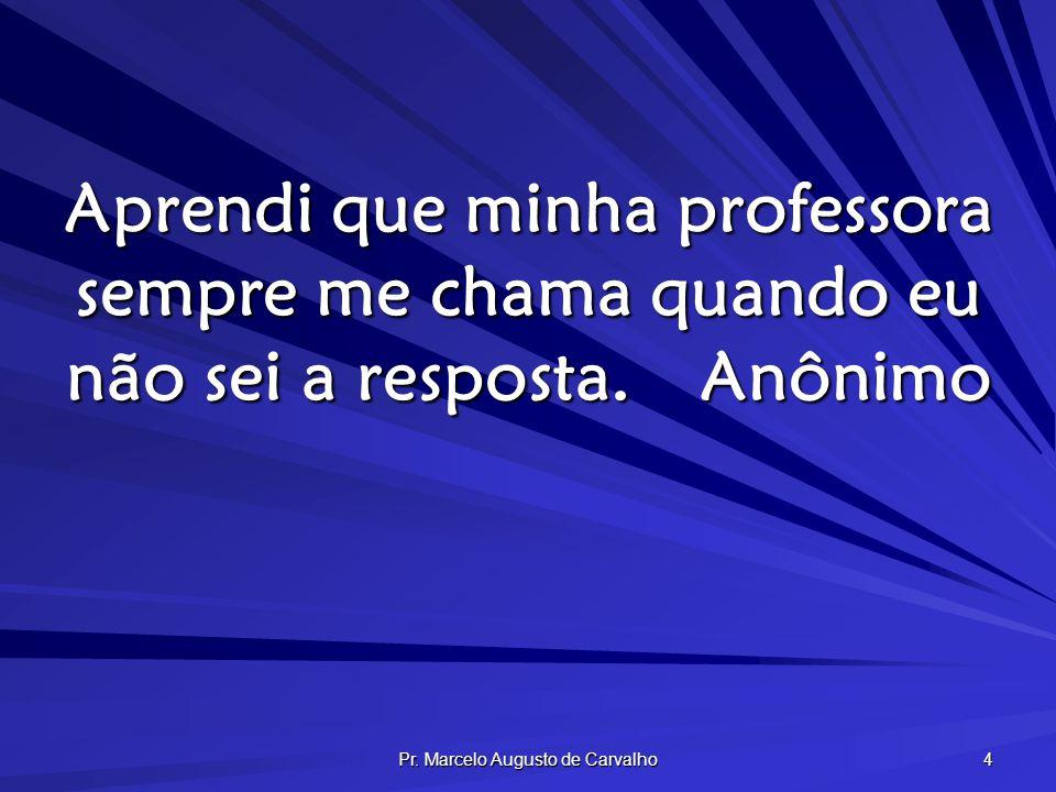 Pr. Marcelo Augusto de Carvalho 4 Aprendi que minha professora sempre me chama quando eu não sei a resposta.Anônimo