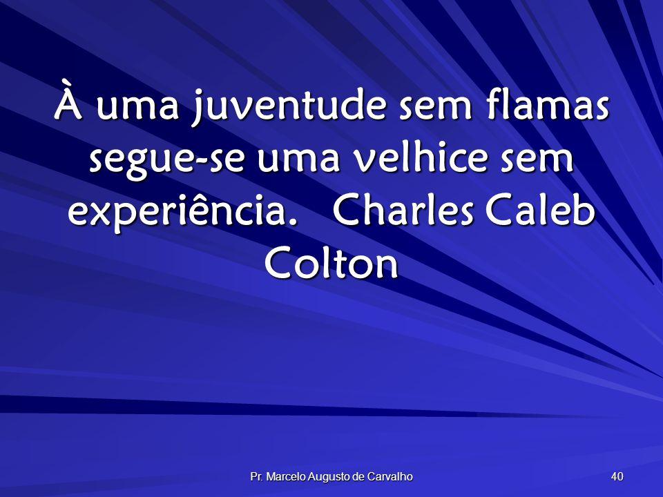 Pr. Marcelo Augusto de Carvalho 40 À uma juventude sem flamas segue-se uma velhice sem experiência.Charles Caleb Colton