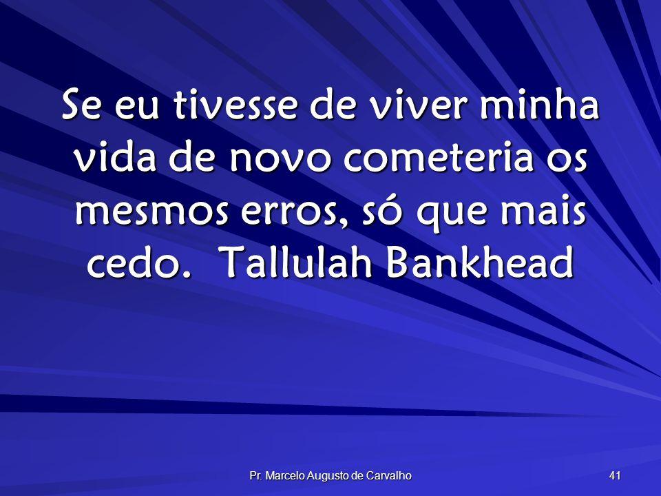 Pr. Marcelo Augusto de Carvalho 41 Se eu tivesse de viver minha vida de novo cometeria os mesmos erros, só que mais cedo.Tallulah Bankhead