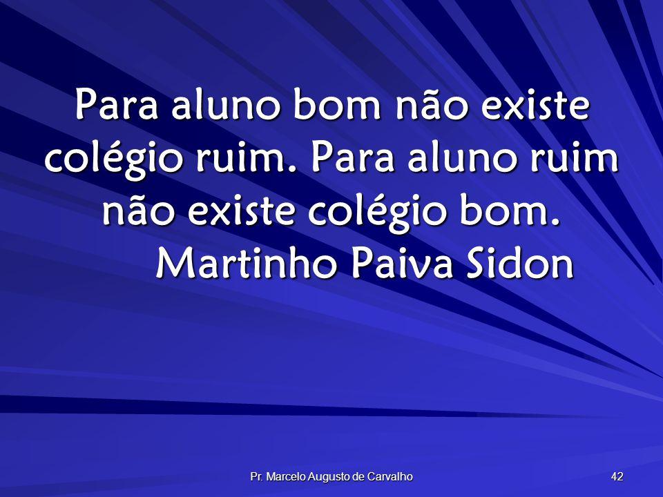 Pr. Marcelo Augusto de Carvalho 42 Para aluno bom não existe colégio ruim. Para aluno ruim não existe colégio bom. Martinho Paiva Sidon