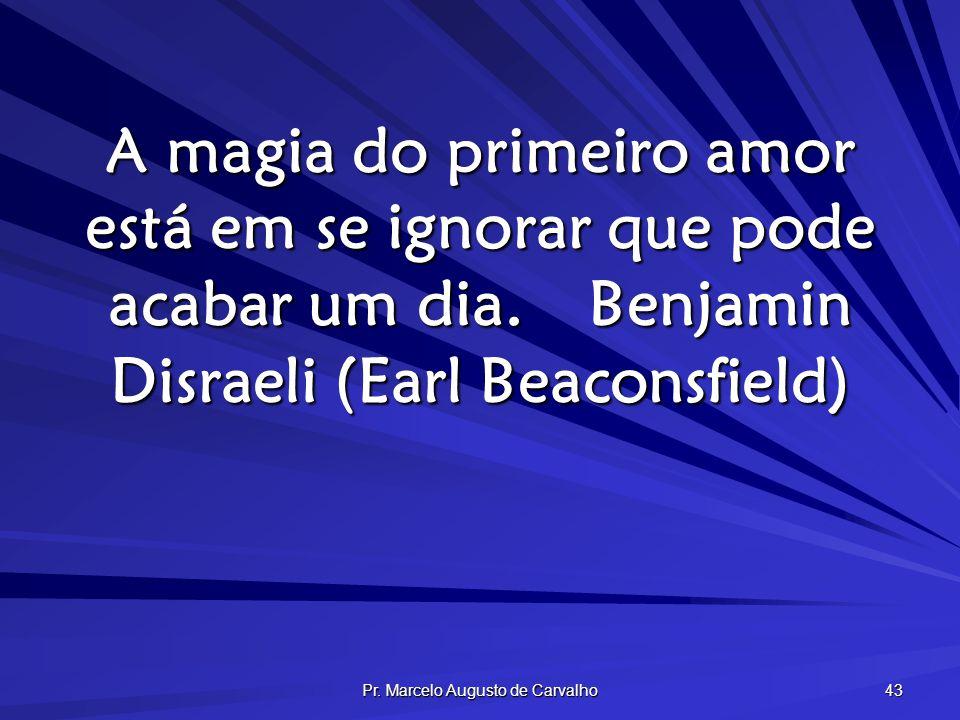 Pr. Marcelo Augusto de Carvalho 43 A magia do primeiro amor está em se ignorar que pode acabar um dia.Benjamin Disraeli (Earl Beaconsfield)