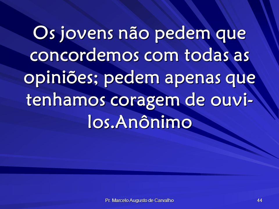 Pr. Marcelo Augusto de Carvalho 44 Os jovens não pedem que concordemos com todas as opiniões; pedem apenas que tenhamos coragem de ouvi- los.Anônimo