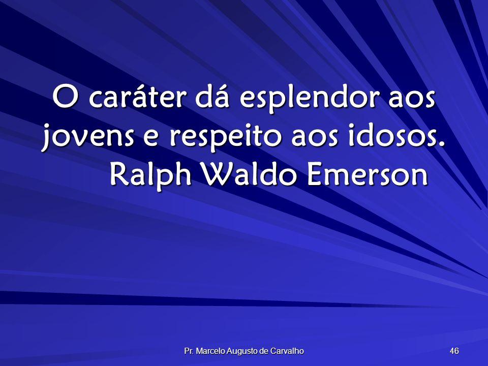 Pr. Marcelo Augusto de Carvalho 46 O caráter dá esplendor aos jovens e respeito aos idosos. Ralph Waldo Emerson