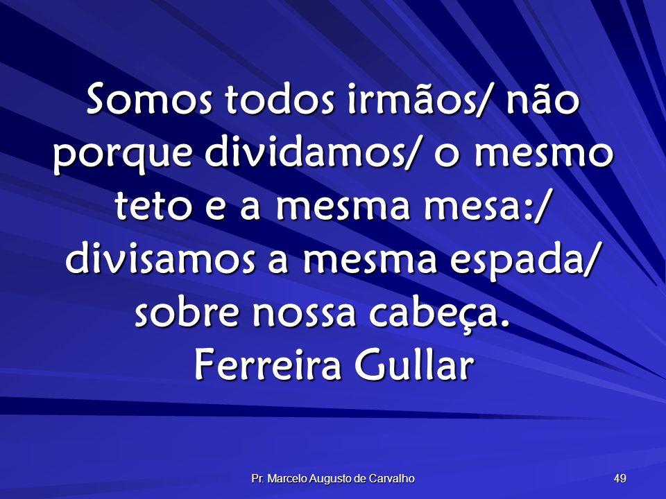 Pr. Marcelo Augusto de Carvalho 49 Somos todos irmãos/ não porque dividamos/ o mesmo teto e a mesma mesa:/ divisamos a mesma espada/ sobre nossa cabeç