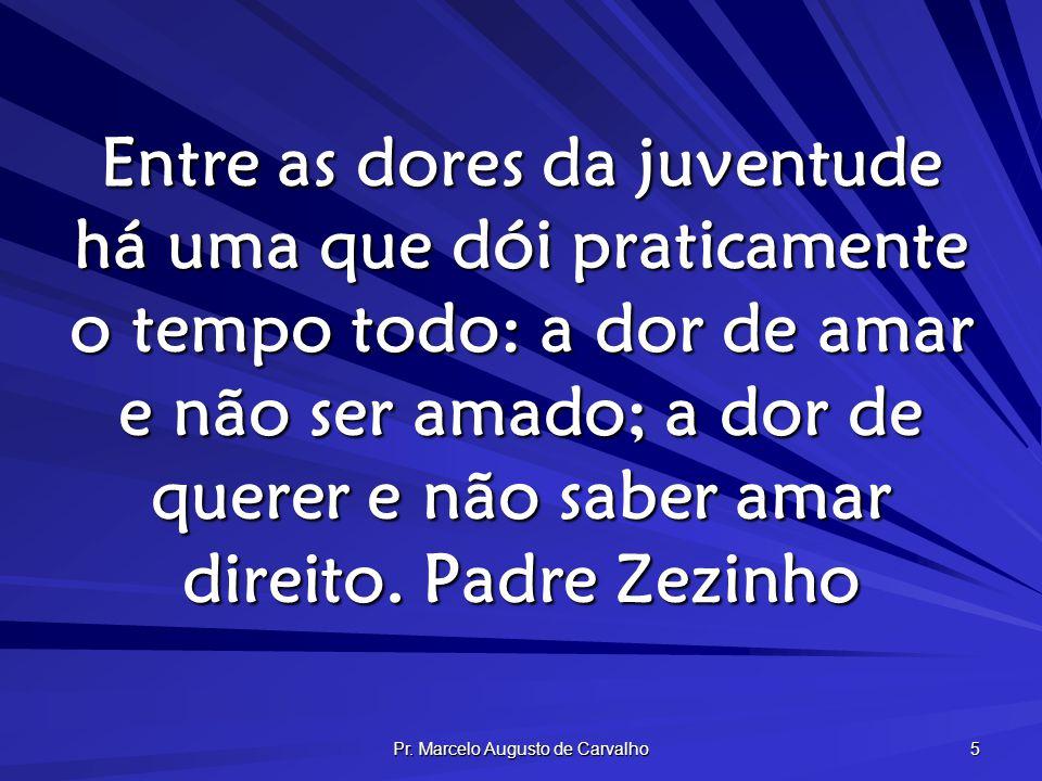 Pr. Marcelo Augusto de Carvalho 5 Entre as dores da juventude há uma que dói praticamente o tempo todo: a dor de amar e não ser amado; a dor de querer