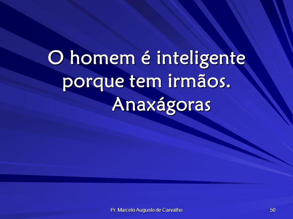 Pr. Marcelo Augusto de Carvalho 50 O homem é inteligente porque tem irmãos. Anaxágoras