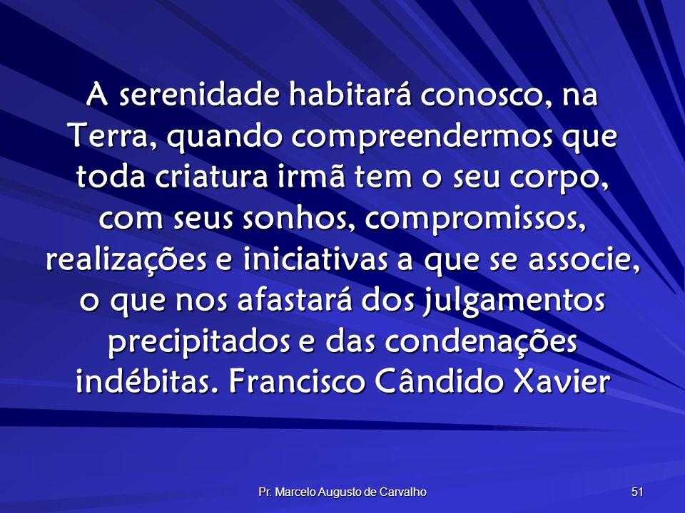 Pr. Marcelo Augusto de Carvalho 51 A serenidade habitará conosco, na Terra, quando compreendermos que toda criatura irmã tem o seu corpo, com seus son