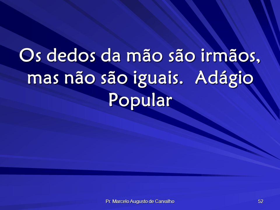 Pr. Marcelo Augusto de Carvalho 52 Os dedos da mão são irmãos, mas não são iguais.Adágio Popular