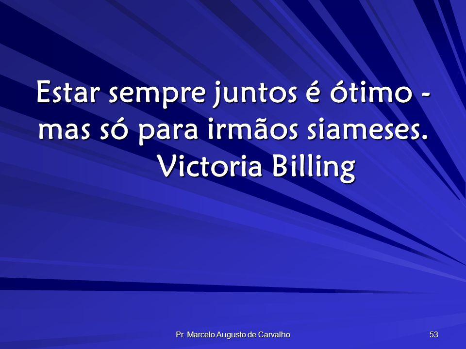 Pr. Marcelo Augusto de Carvalho 53 Estar sempre juntos é ótimo - mas só para irmãos siameses. Victoria Billing