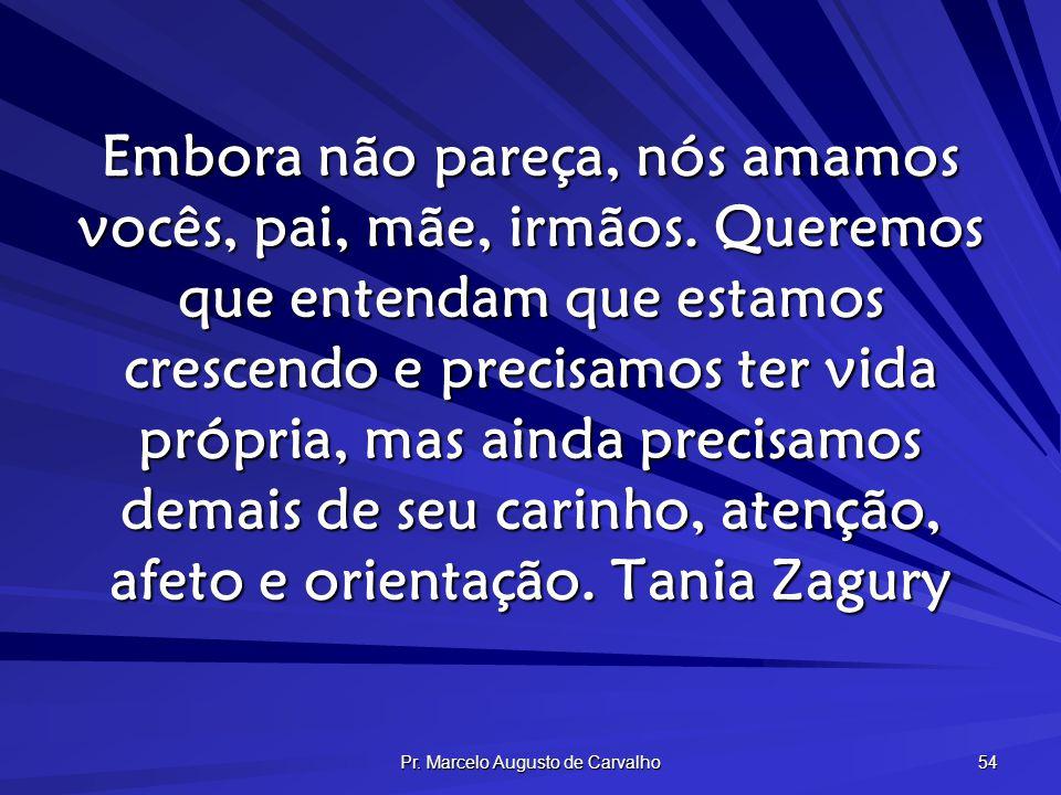 Pr. Marcelo Augusto de Carvalho 54 Embora não pareça, nós amamos vocês, pai, mãe, irmãos. Queremos que entendam que estamos crescendo e precisamos ter