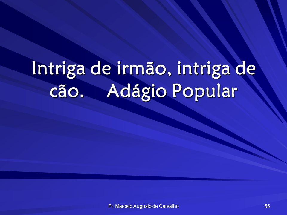 Pr. Marcelo Augusto de Carvalho 55 Intriga de irmão, intriga de cão.Adágio Popular