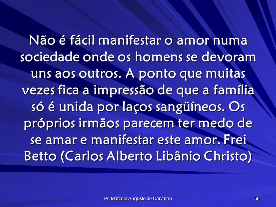 Pr. Marcelo Augusto de Carvalho 56 Não é fácil manifestar o amor numa sociedade onde os homens se devoram uns aos outros. A ponto que muitas vezes fic