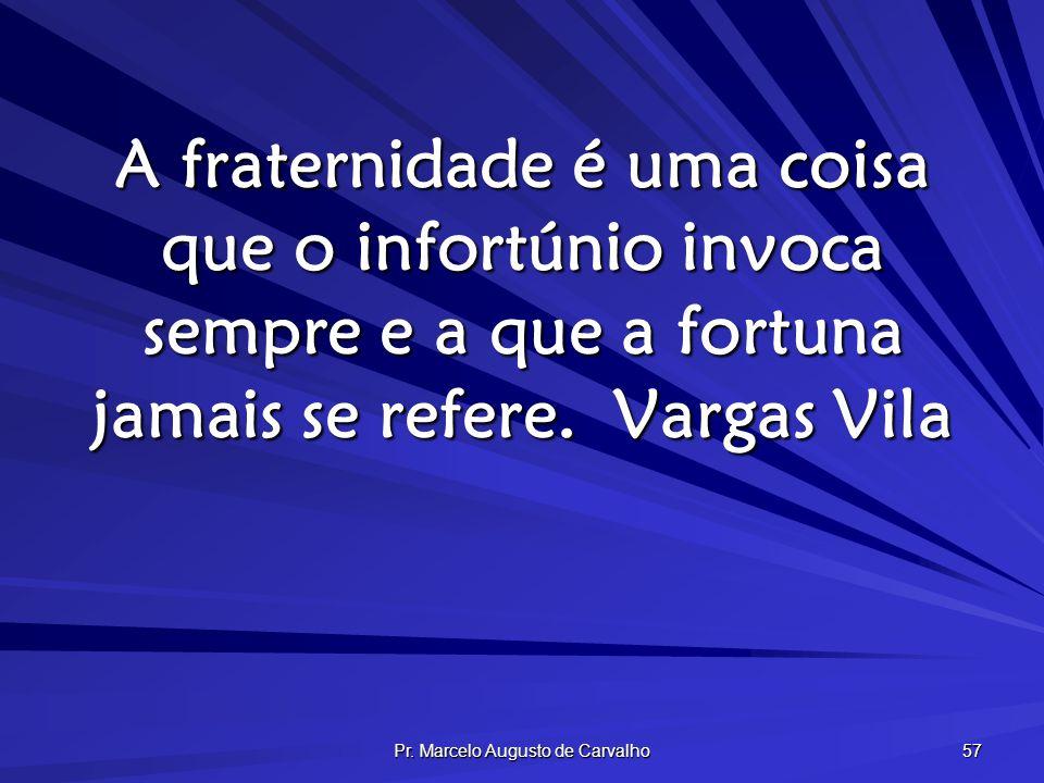Pr. Marcelo Augusto de Carvalho 57 A fraternidade é uma coisa que o infortúnio invoca sempre e a que a fortuna jamais se refere.Vargas Vila