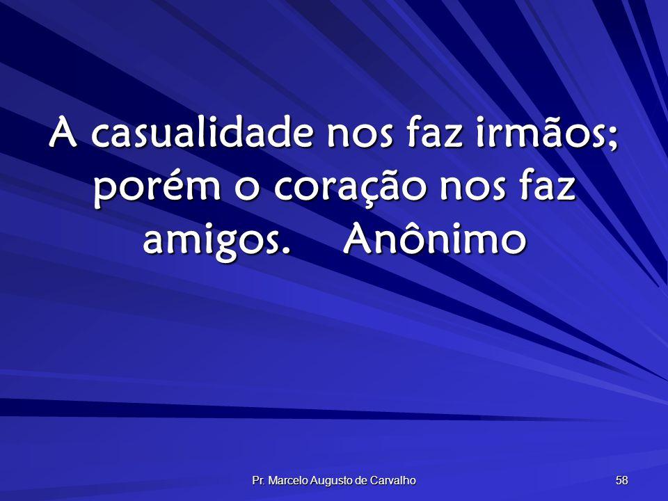 Pr. Marcelo Augusto de Carvalho 58 A casualidade nos faz irmãos; porém o coração nos faz amigos.Anônimo