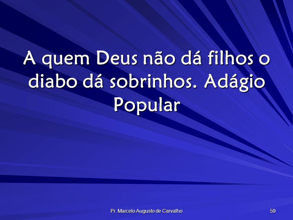 Pr. Marcelo Augusto de Carvalho 59 A quem Deus não dá filhos o diabo dá sobrinhos.Adágio Popular