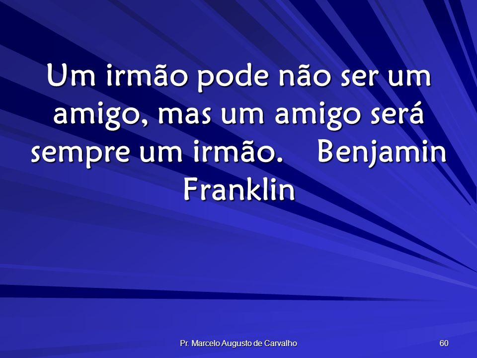 Pr. Marcelo Augusto de Carvalho 60 Um irmão pode não ser um amigo, mas um amigo será sempre um irmão.Benjamin Franklin