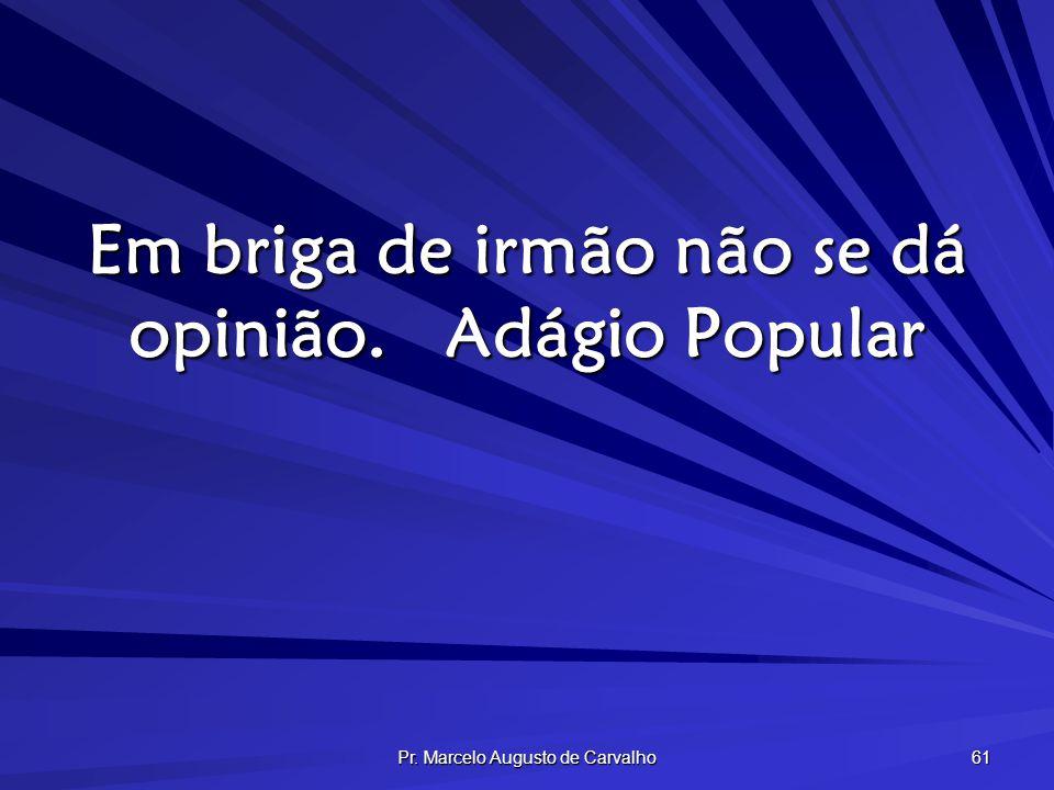 Pr. Marcelo Augusto de Carvalho 61 Em briga de irmão não se dá opinião.Adágio Popular