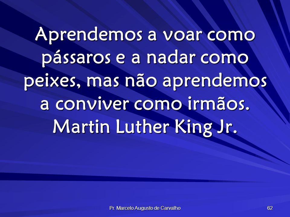 Pr. Marcelo Augusto de Carvalho 62 Aprendemos a voar como pássaros e a nadar como peixes, mas não aprendemos a conviver como irmãos. Martin Luther Kin