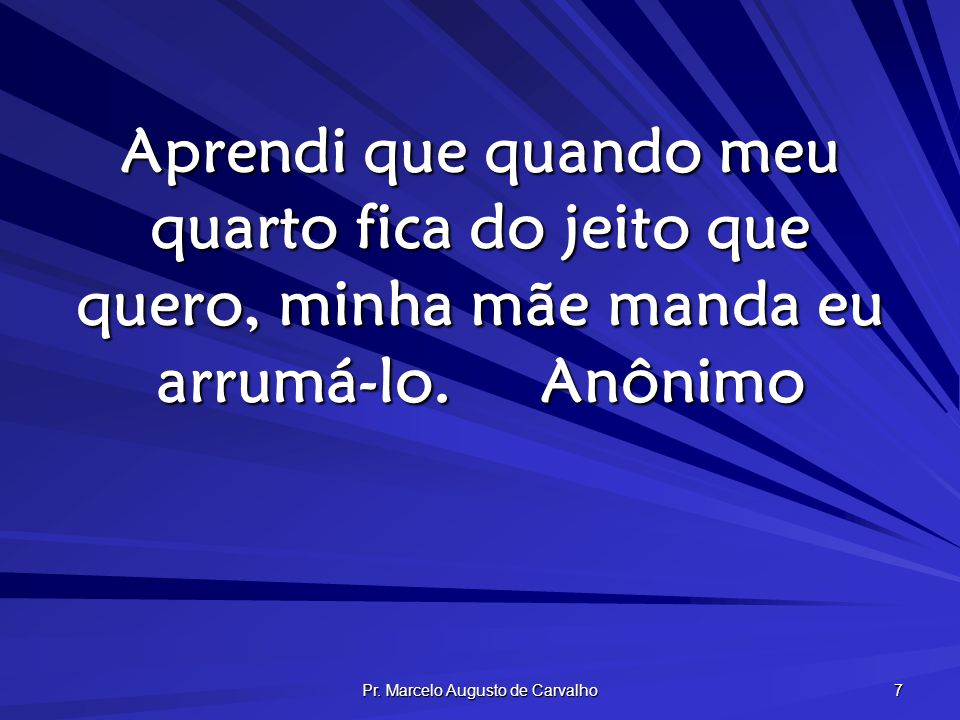 Pr. Marcelo Augusto de Carvalho 7 Aprendi que quando meu quarto fica do jeito que quero, minha mãe manda eu arrumá-lo.Anônimo