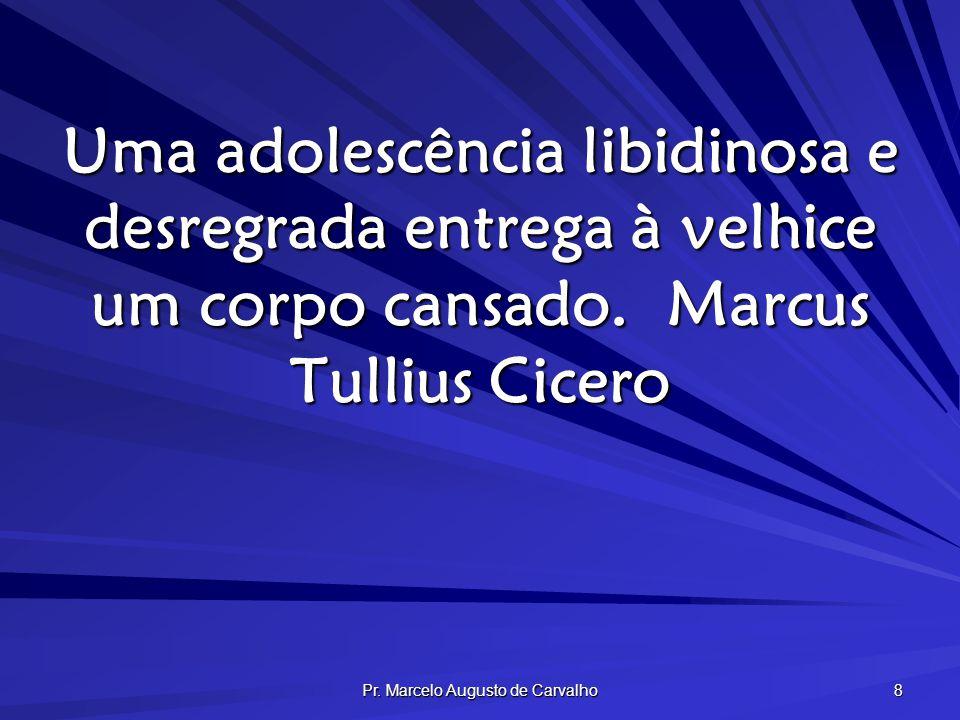 Pr. Marcelo Augusto de Carvalho 8 Uma adolescência libidinosa e desregrada entrega à velhice um corpo cansado.Marcus Tullius Cicero
