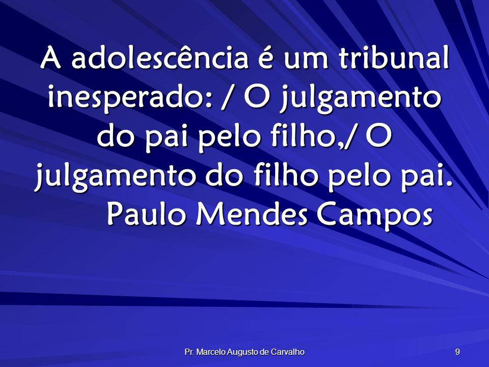 Pr. Marcelo Augusto de Carvalho 9 A adolescência é um tribunal inesperado: / O julgamento do pai pelo filho,/ O julgamento do filho pelo pai. Paulo Me