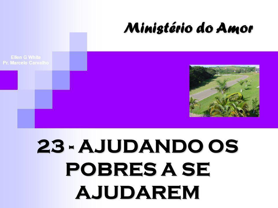 23 - AJUDANDO OS POBRES A SE AJUDAREM Ministério do Amor Ellen G White Pr. Marcelo Carvalho