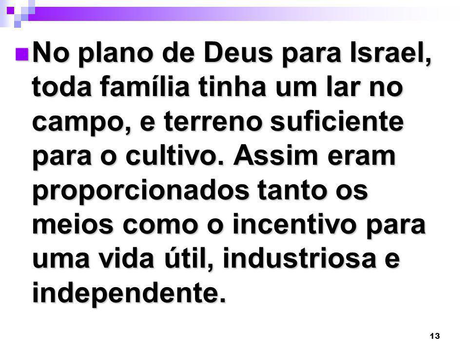 13 No plano de Deus para Israel, toda família tinha um lar no campo, e terreno suficiente para o cultivo. Assim eram proporcionados tanto os meios com