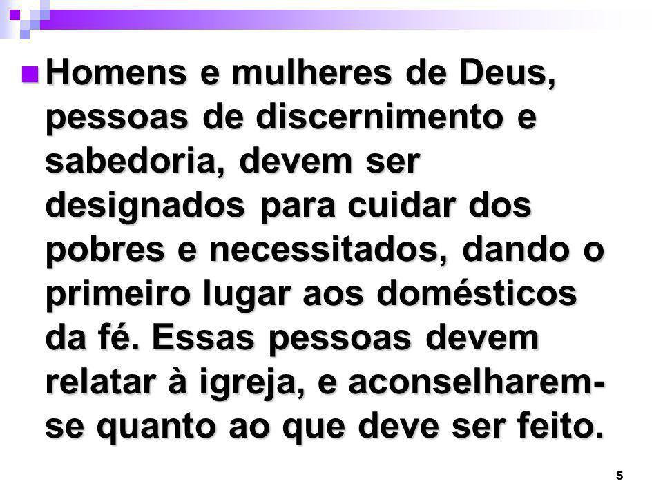 5 Homens e mulheres de Deus, pessoas de discernimento e sabedoria, devem ser designados para cuidar dos pobres e necessitados, dando o primeiro lugar