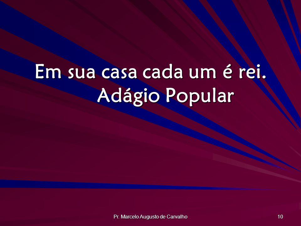 Pr. Marcelo Augusto de Carvalho 10 Em sua casa cada um é rei. Adágio Popular
