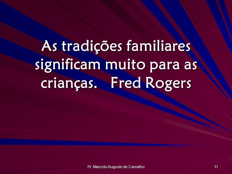 Pr. Marcelo Augusto de Carvalho 11 As tradições familiares significam muito para as crianças.Fred Rogers