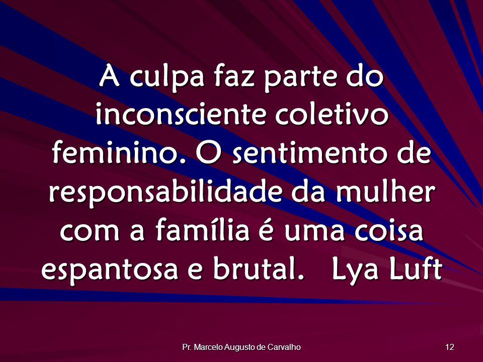 Pr. Marcelo Augusto de Carvalho 12 A culpa faz parte do inconsciente coletivo feminino. O sentimento de responsabilidade da mulher com a família é uma