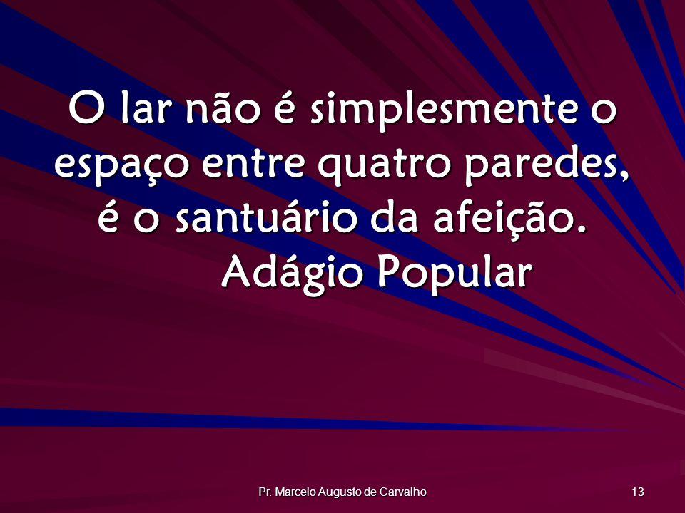 Pr. Marcelo Augusto de Carvalho 13 O lar não é simplesmente o espaço entre quatro paredes, é o santuário da afeição. Adágio Popular