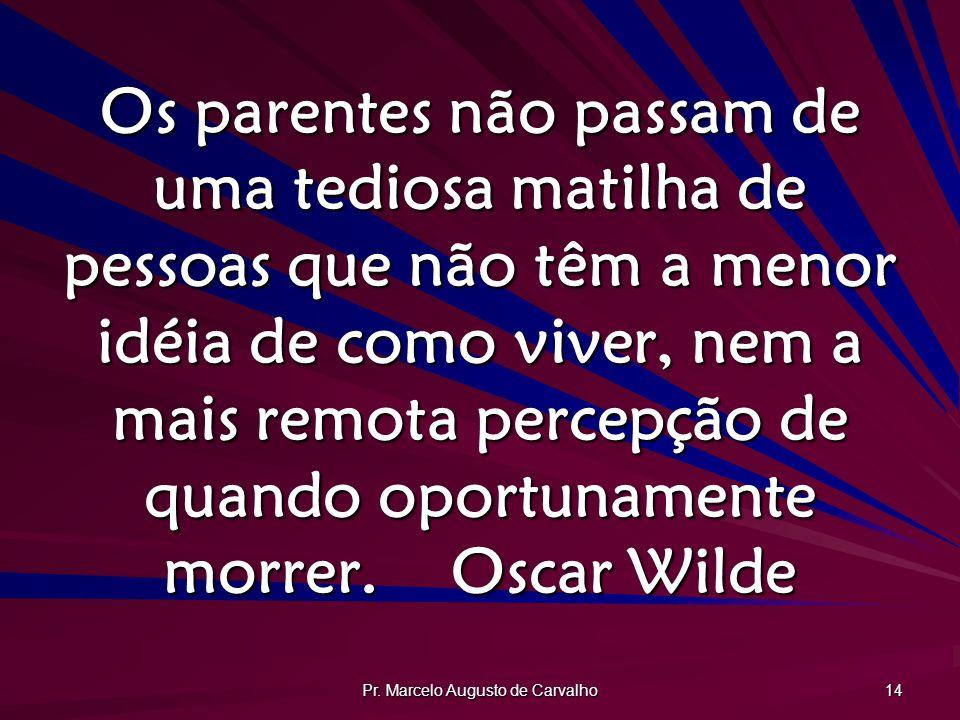 Pr. Marcelo Augusto de Carvalho 14 Os parentes não passam de uma tediosa matilha de pessoas que não têm a menor idéia de como viver, nem a mais remota