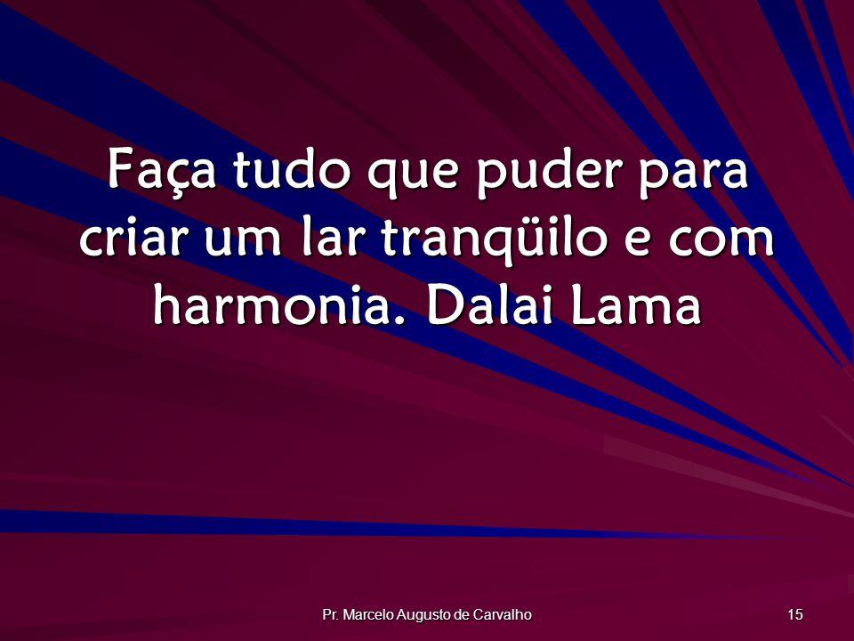 Pr. Marcelo Augusto de Carvalho 15 Faça tudo que puder para criar um lar tranqüilo e com harmonia. Dalai Lama