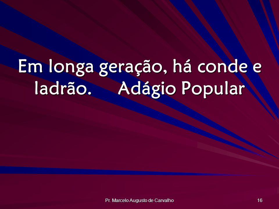 Pr. Marcelo Augusto de Carvalho 16 Em longa geração, há conde e ladrão.Adágio Popular