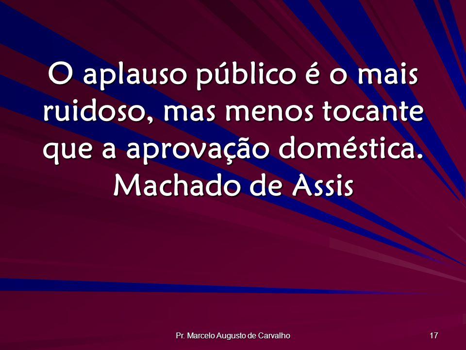 Pr. Marcelo Augusto de Carvalho 17 O aplauso público é o mais ruidoso, mas menos tocante que a aprovação doméstica. Machado de Assis