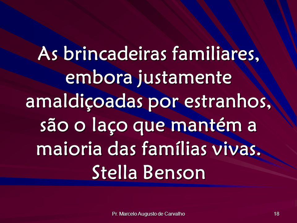 Pr. Marcelo Augusto de Carvalho 18 As brincadeiras familiares, embora justamente amaldiçoadas por estranhos, são o laço que mantém a maioria das famíl