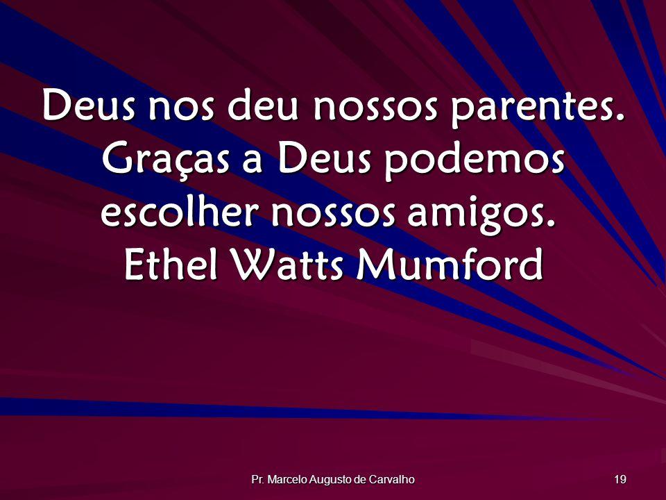 Pr. Marcelo Augusto de Carvalho 19 Deus nos deu nossos parentes. Graças a Deus podemos escolher nossos amigos. Ethel Watts Mumford