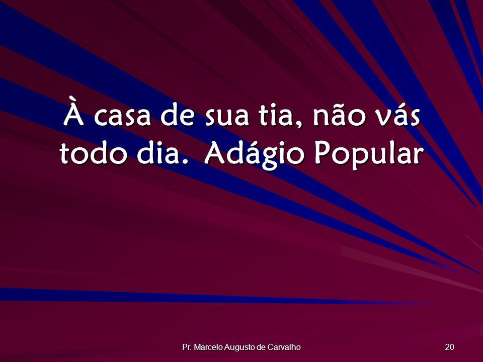 Pr. Marcelo Augusto de Carvalho 20 À casa de sua tia, não vás todo dia.Adágio Popular