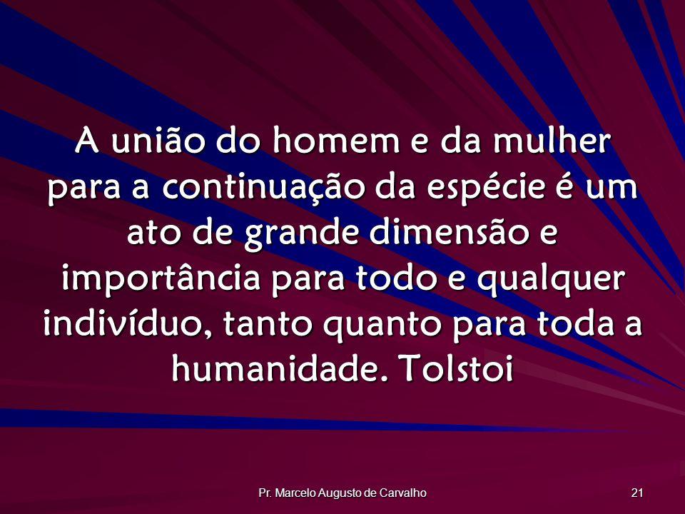 Pr. Marcelo Augusto de Carvalho 21 A união do homem e da mulher para a continuação da espécie é um ato de grande dimensão e importância para todo e qu