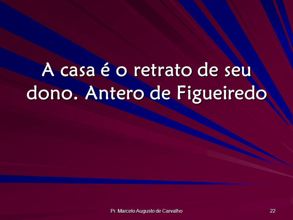 Pr. Marcelo Augusto de Carvalho 22 A casa é o retrato de seu dono.Antero de Figueiredo