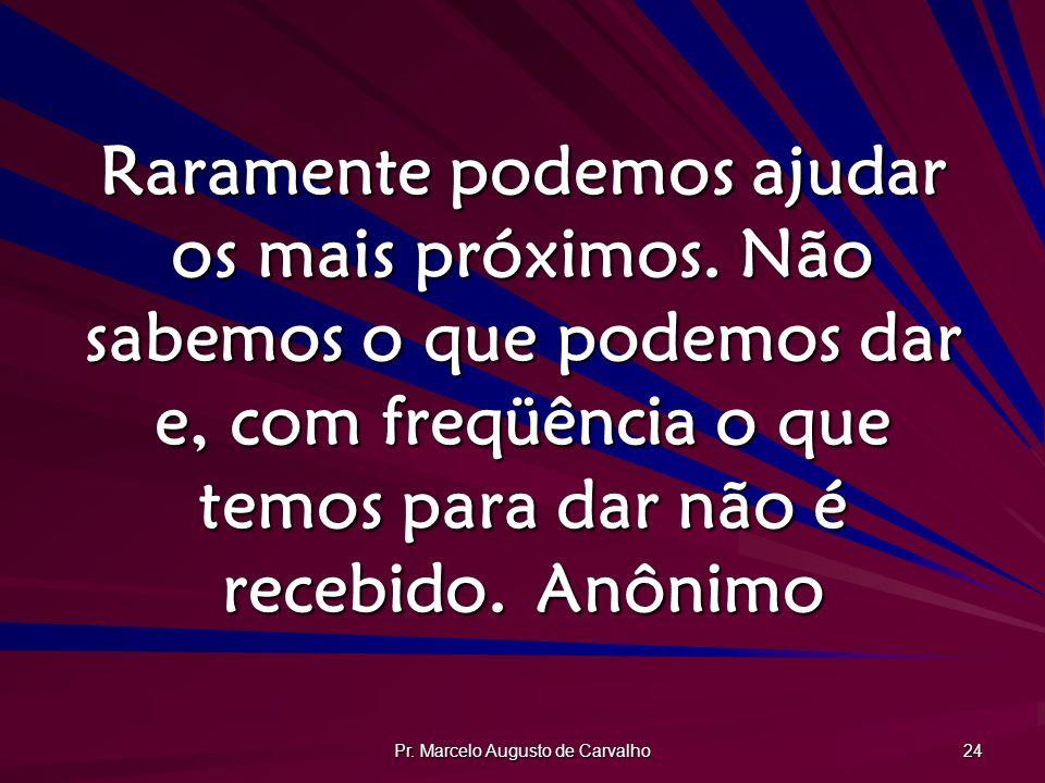 Pr. Marcelo Augusto de Carvalho 24 Raramente podemos ajudar os mais próximos. Não sabemos o que podemos dar e, com freqüência o que temos para dar não
