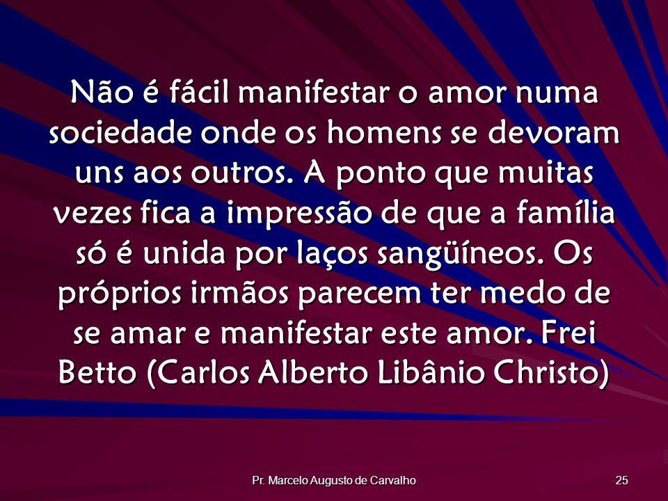 Pr. Marcelo Augusto de Carvalho 25 Não é fácil manifestar o amor numa sociedade onde os homens se devoram uns aos outros. A ponto que muitas vezes fic